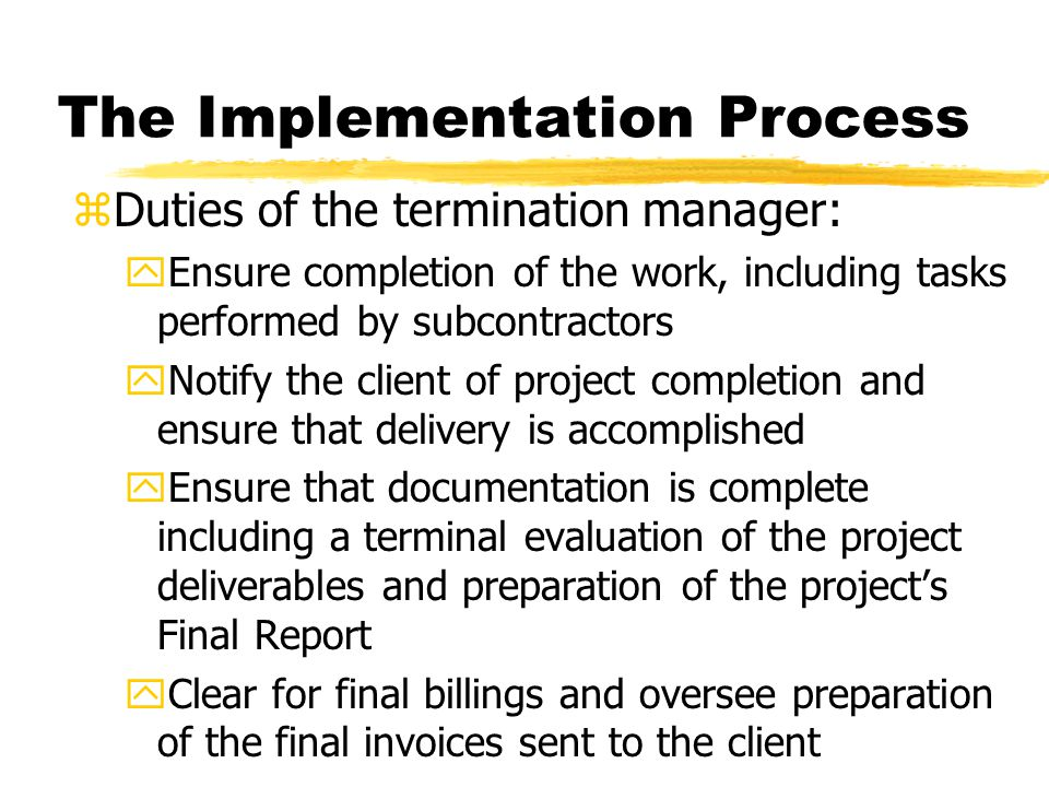 The Implementation Process zDuties of the termination manager: yEnsure completion of the work, including tasks performed by subcontractors yNotify the client of project completion and ensure that delivery is accomplished yEnsure that documentation is complete including a terminal evaluation of the project deliverables and preparation of the project's Final Report yClear for final billings and oversee preparation of the final invoices sent to the client