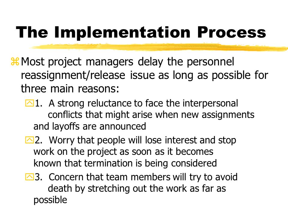 The Implementation Process zMost project managers delay the personnel reassignment/release issue as long as possible for three main reasons: y1.
