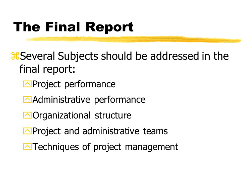The Final Report zSeveral Subjects should be addressed in the final report: yProject performance yAdministrative performance yOrganizational structure yProject and administrative teams yTechniques of project management