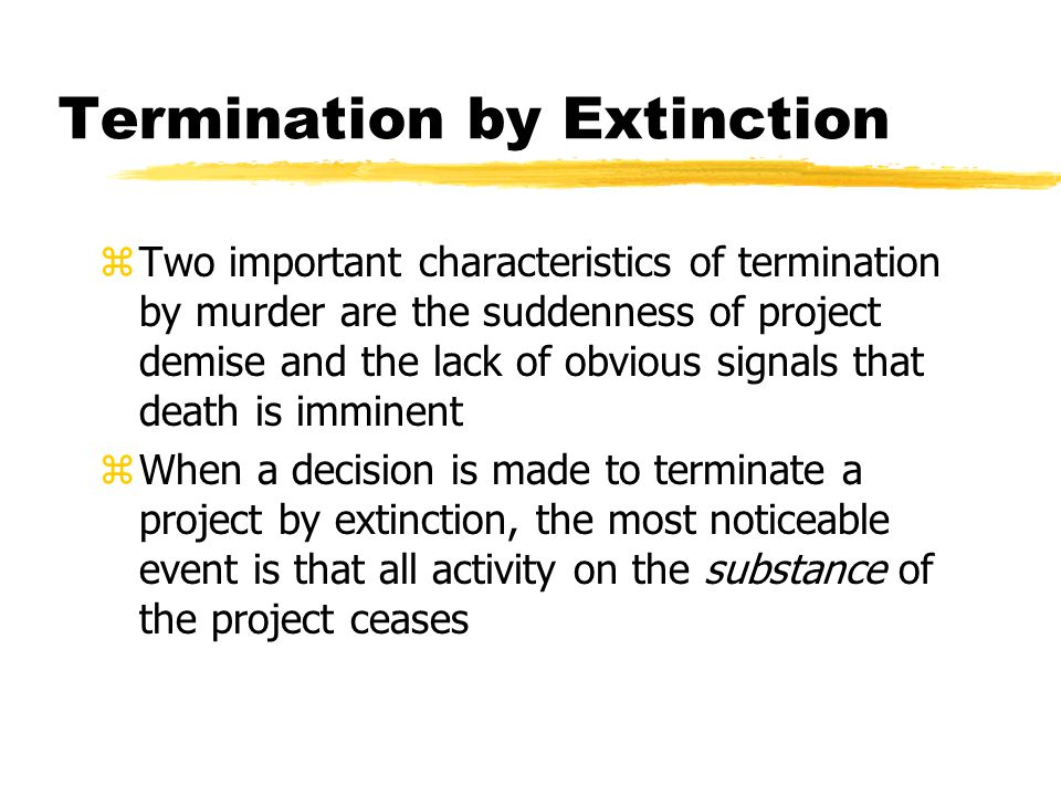 Termination by Extinction zTwo important characteristics of termination by murder are the suddenness of project demise and the lack of obvious signals that death is imminent zWhen a decision is made to terminate a project by extinction, the most noticeable event is that all activity on the substance of the project ceases