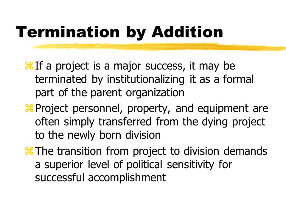 Termination by Addition zIf a project is a major success, it may be terminated by institutionalizing it as a formal part of the parent organization zProject personnel, property, and equipment are often simply transferred from the dying project to the newly born division zThe transition from project to division demands a superior level of political sensitivity for successful accomplishment