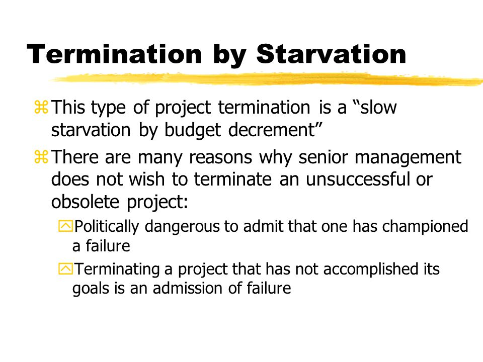 Termination by Starvation zThis type of project termination is a slow starvation by budget decrement zThere are many reasons why senior management does not wish to terminate an unsuccessful or obsolete project: yPolitically dangerous to admit that one has championed a failure yTerminating a project that has not accomplished its goals is an admission of failure