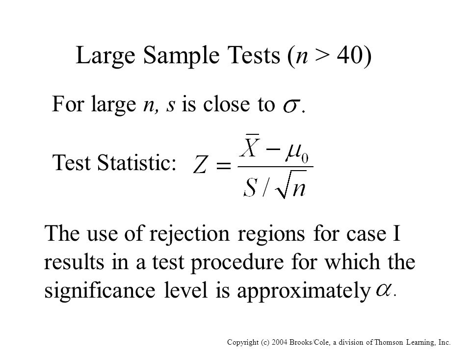 Copyright (c) 2004 Brooks/Cole, a division of Thomson Learning, Inc. Large Sample Tests (n > 40) For large n, s is close to Test Statistic: The use of