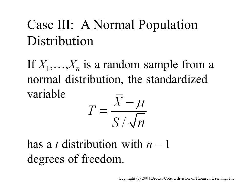 Copyright (c) 2004 Brooks/Cole, a division of Thomson Learning, Inc. Case III: A Normal Population Distribution If X 1,…,X n is a random sample from a