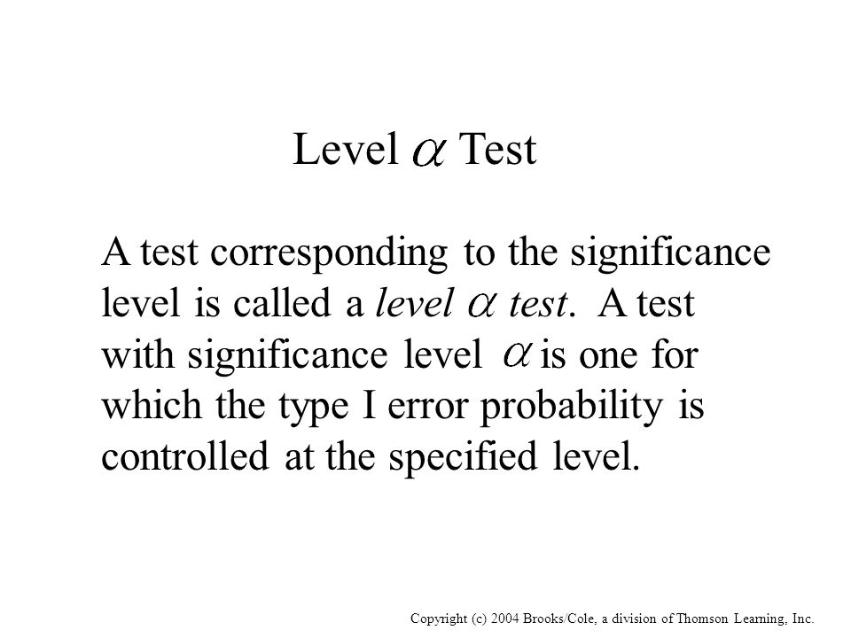 Copyright (c) 2004 Brooks/Cole, a division of Thomson Learning, Inc. Level Test A test corresponding to the significance level is called a level test.