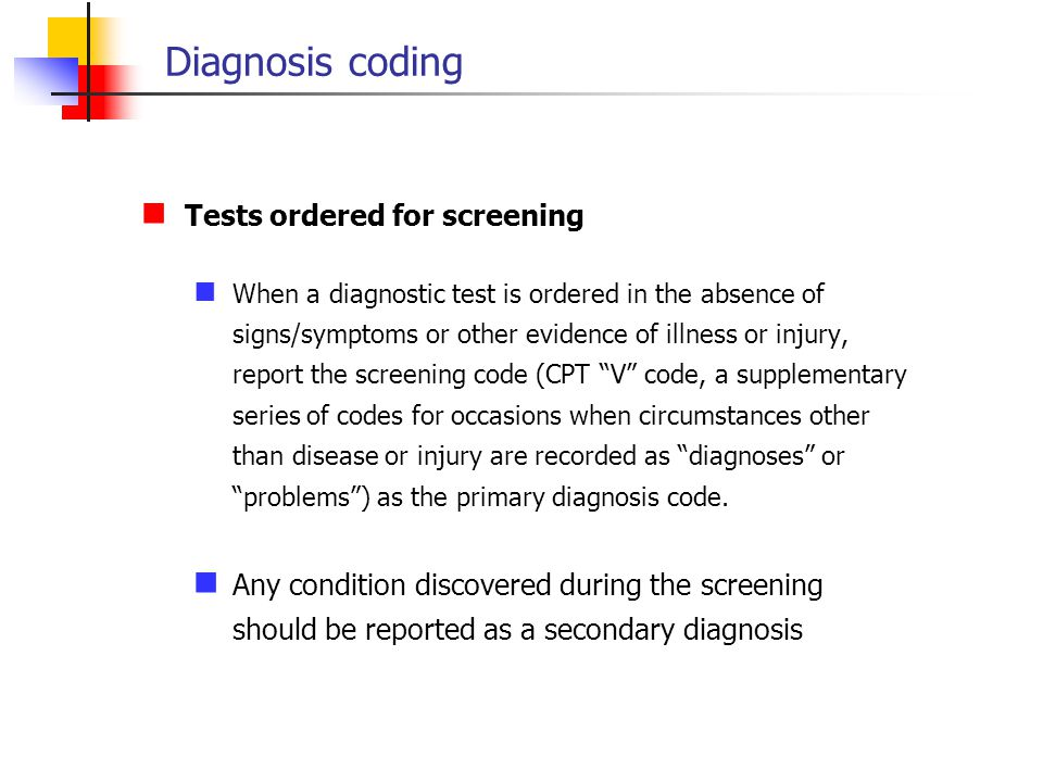 Tests ordered for screening When a diagnostic test is ordered in the absence of signs/symptoms or other evidence of illness or injury, report the scre