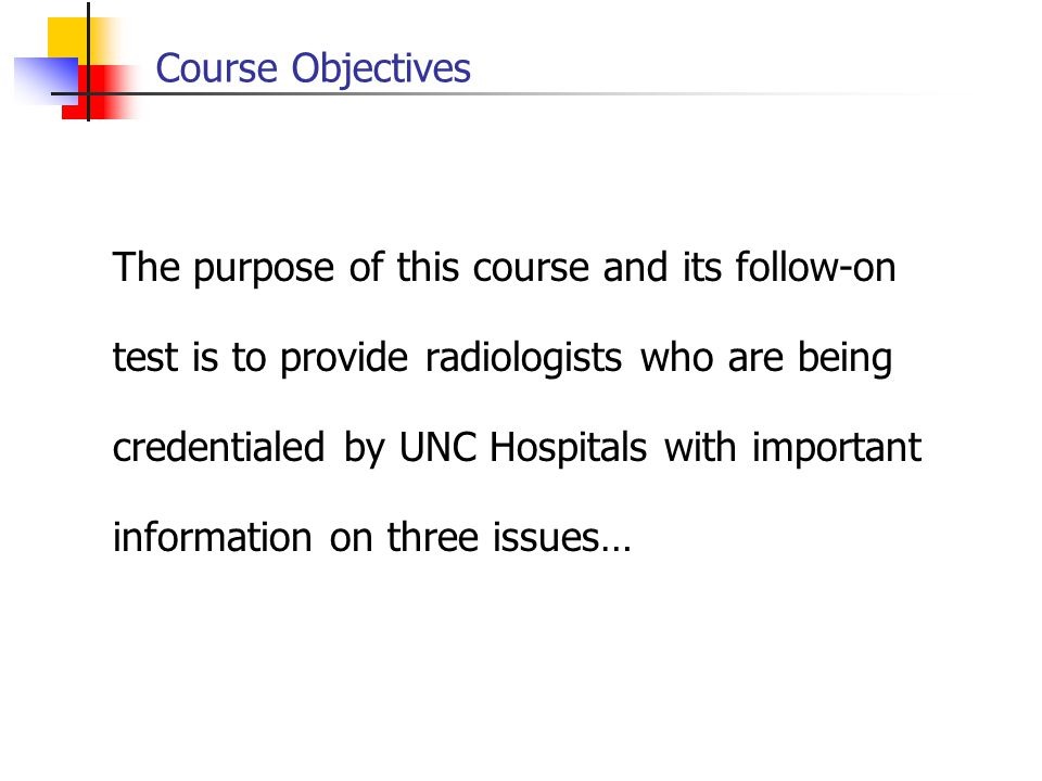 Course Objectives The purpose of this course and its follow-on test is to provide radiologists who are being credentialed by UNC Hospitals with import