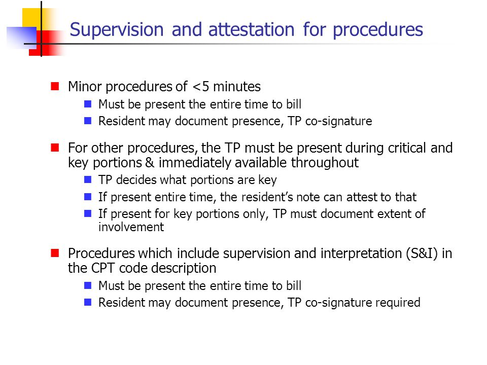 Supervision and attestation for procedures Minor procedures of <5 minutes Must be present the entire time to bill Resident may document presence, TP c