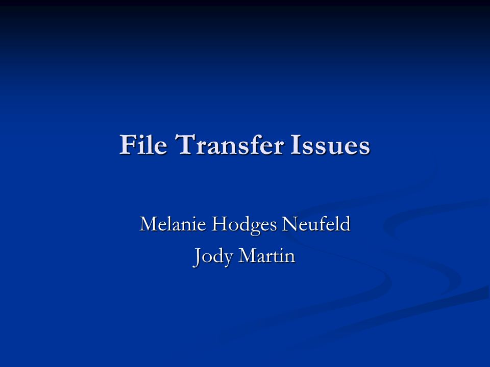 File Transfer Issues Melanie Hodges Neufeld Jody Martin