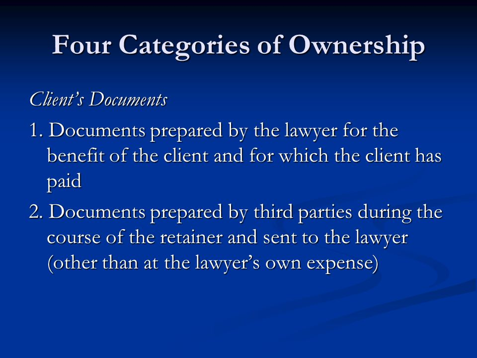Four Categories of Ownership Client's Documents 1. Documents prepared by the lawyer for the benefit of the client and for which the client has paid 2.