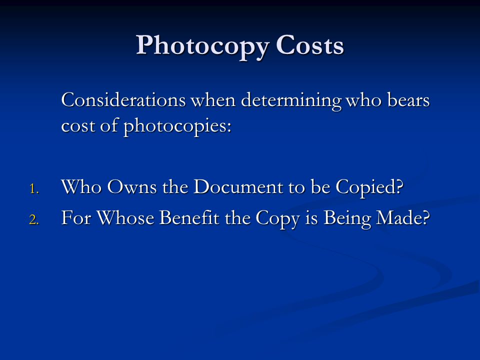 Photocopy Costs Considerations when determining who bears cost of photocopies: 1. Who Owns the Document to be Copied? 2. For Whose Benefit the Copy is