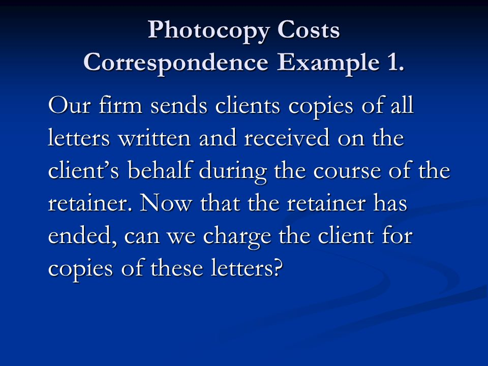 Photocopy Costs Correspondence Example 1. Our firm sends clients copies of all letters written and received on the client's behalf during the course o