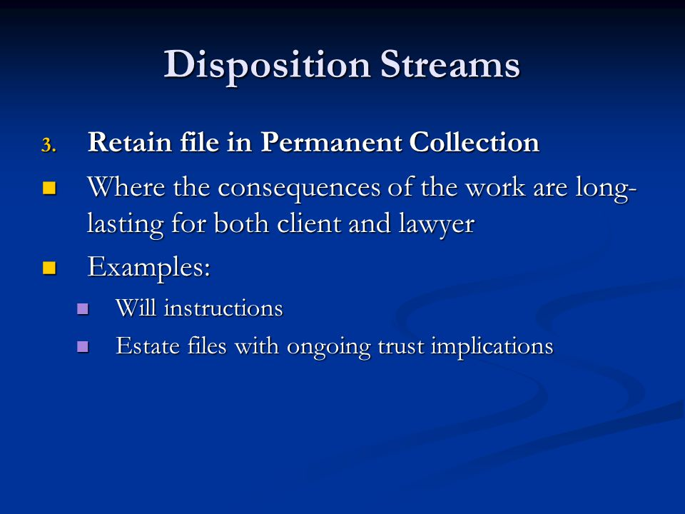 Disposition Streams 3. Retain file in Permanent Collection Where the consequences of the work are long- lasting for both client and lawyer Where the c
