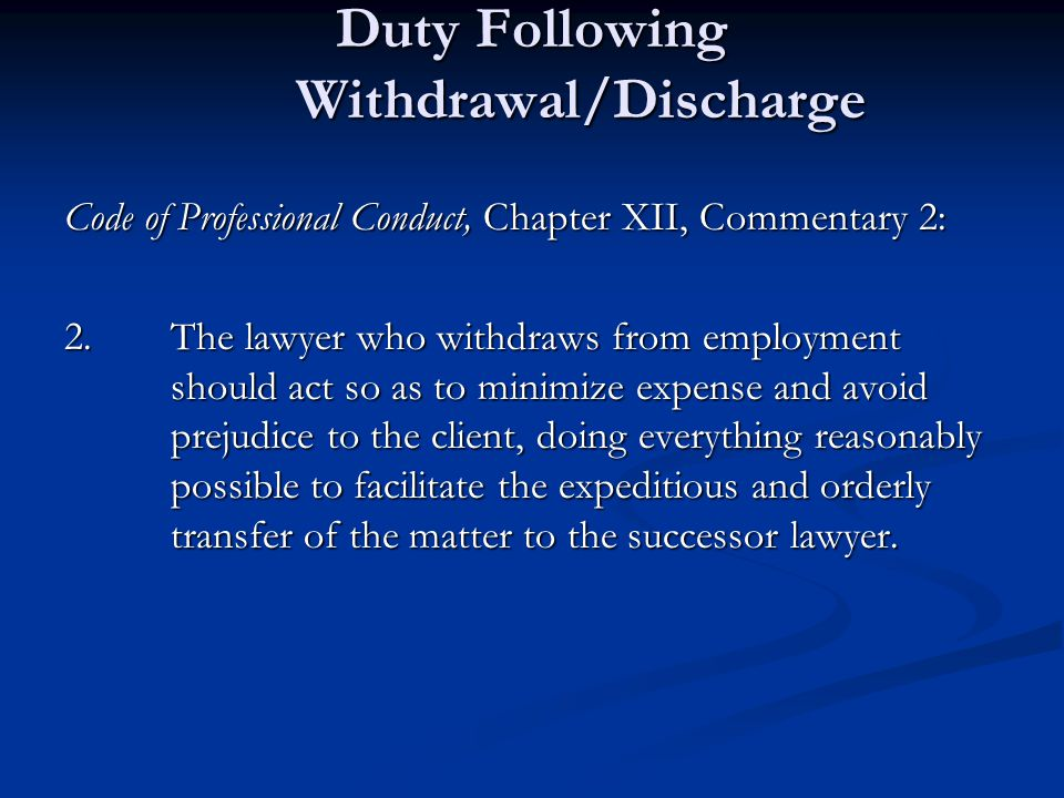 Duty Following Withdrawal/Discharge Code of Professional Conduct, Chapter XII, Commentary 2: 2.The lawyer who withdraws from employment should act so