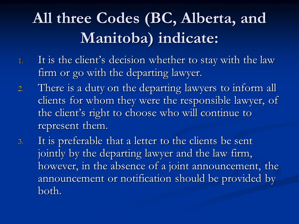 All three Codes (BC, Alberta, and Manitoba) indicate: 1. It is the client's decision whether to stay with the law firm or go with the departing lawyer