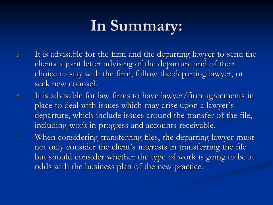 In Summary: 5. It is advisable for the firm and the departing lawyer to send the clients a joint letter advising of the departure and of their choice