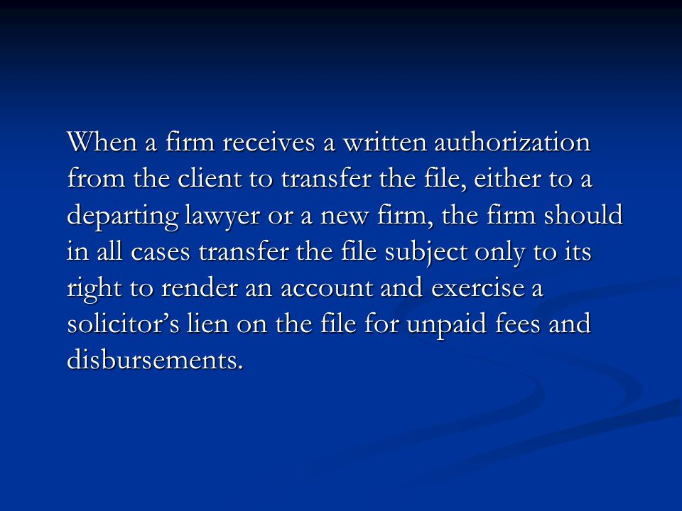 When a firm receives a written authorization from the client to transfer the file, either to a departing lawyer or a new firm, the firm should in all