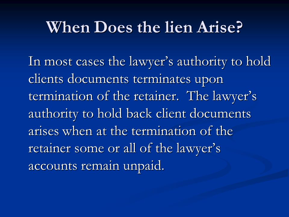 When Does the lien Arise? In most cases the lawyer's authority to hold clients documents terminates upon termination of the retainer. The lawyer's aut