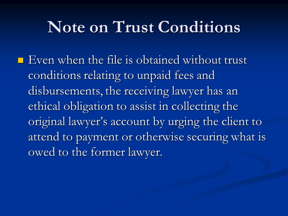 Note on Trust Conditions Even when the file is obtained without trust conditions relating to unpaid fees and disbursements, the receiving lawyer has a