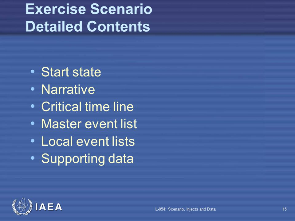 L-054: Scenario, Injects and Data14 Event Sequences: Validation Training staff is very valuable Explain the methodology (or recipe…) Explain the objectives Explain your needs Respect their advice Verify safety of scenario