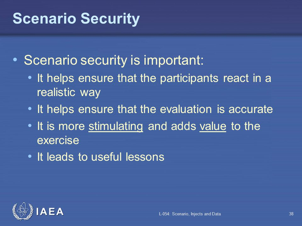 L-054: Scenario, Injects and Data37 How to Provide the Data Verbally or in writing Be non-intrusive Avoid conversations Do not show the entire graph when using a graph Do not show the map if a single point data is required If the player does not take the appropriate action, do not volunteer the data