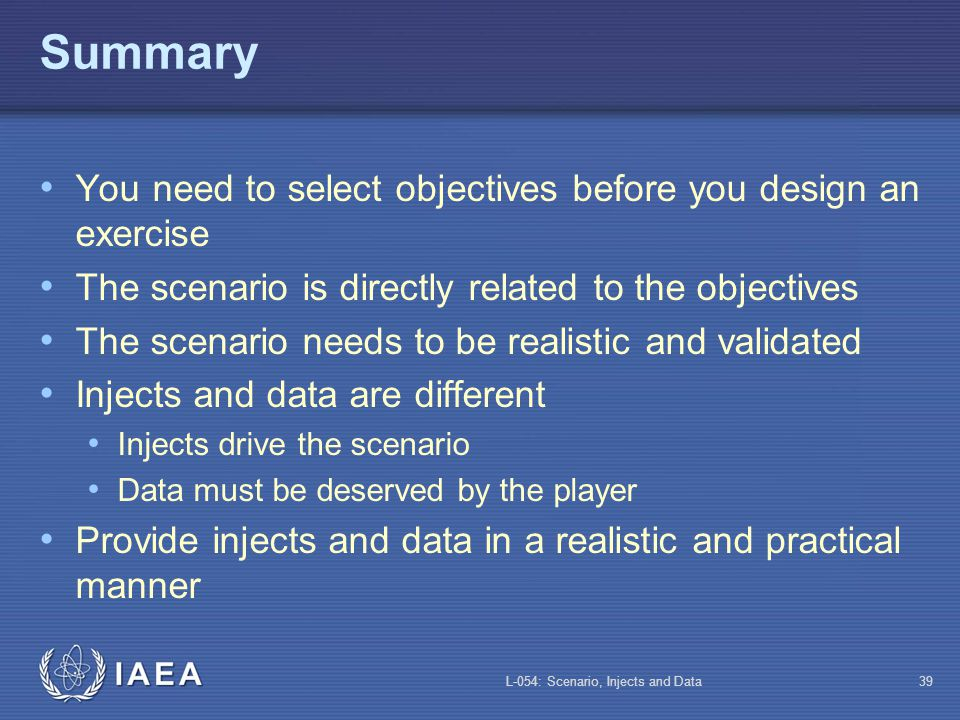 L-054: Scenario, Injects and Data38 Scenario Security Scenario security is important: It helps ensure that the participants react in a realistic way It helps ensure that the evaluation is accurate It is more stimulating and adds value to the exercise It leads to useful lessons