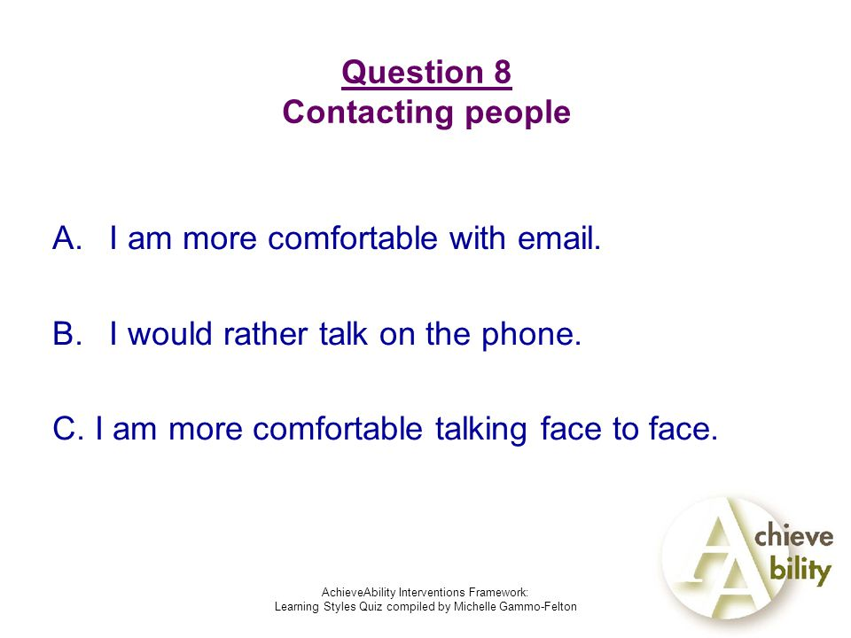 AchieveAbility Interventions Framework: Learning Styles Quiz compiled by Michelle Gammo-Felton Question 8 Contacting people A.I am more comfortable with  .