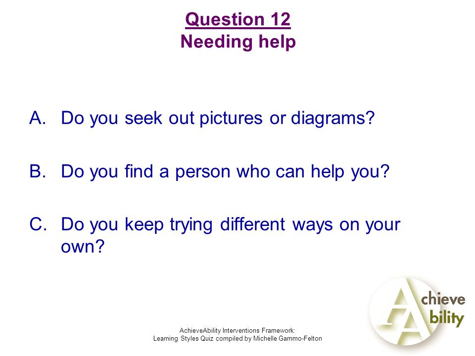AchieveAbility Interventions Framework: Learning Styles Quiz compiled by Michelle Gammo-Felton Question 12 Needing help A.Do you seek out pictures or diagrams.
