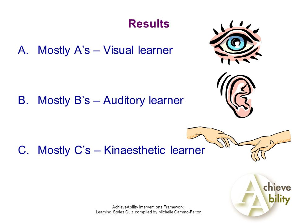 AchieveAbility Interventions Framework: Learning Styles Quiz compiled by Michelle Gammo-Felton Results A.Mostly A's – Visual learner B.Mostly B's – Auditory learner C.Mostly C's – Kinaesthetic learner