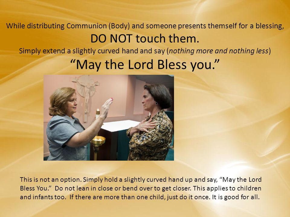 While distributing Communion (Body) and someone presents themself for a blessing, DO NOT touch them.