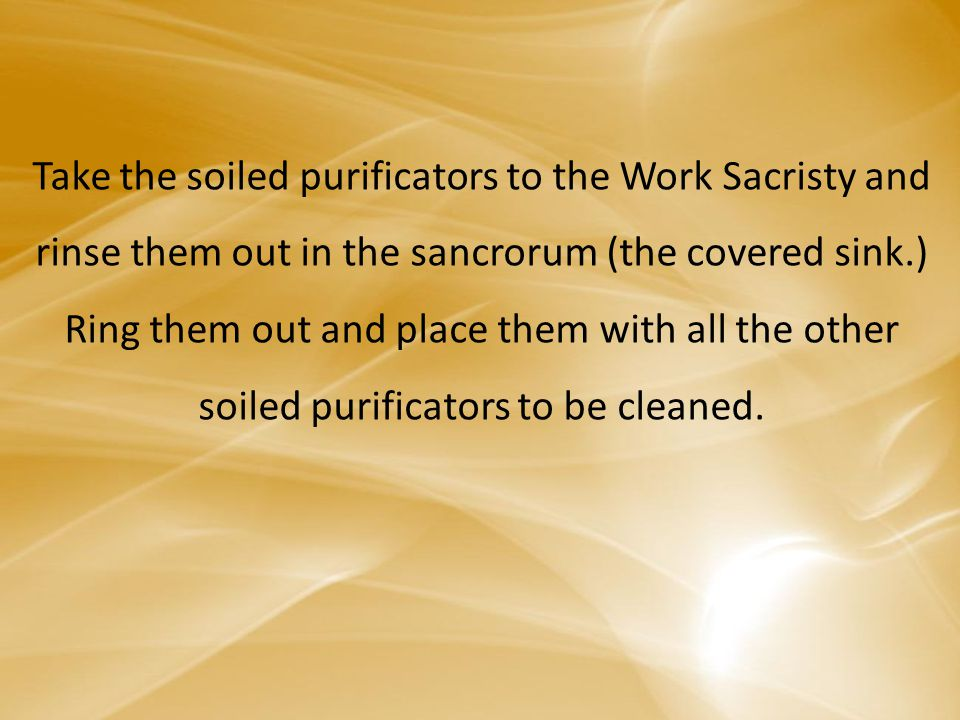 Take the soiled purificators to the Work Sacristy and rinse them out in the sancrorum (the covered sink.) Ring them out and place them with all the other soiled purificators to be cleaned.