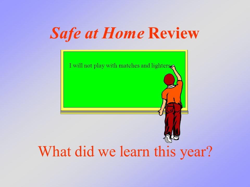 Safe at Home Review What did we learn this year? I will not play with matches and lighters