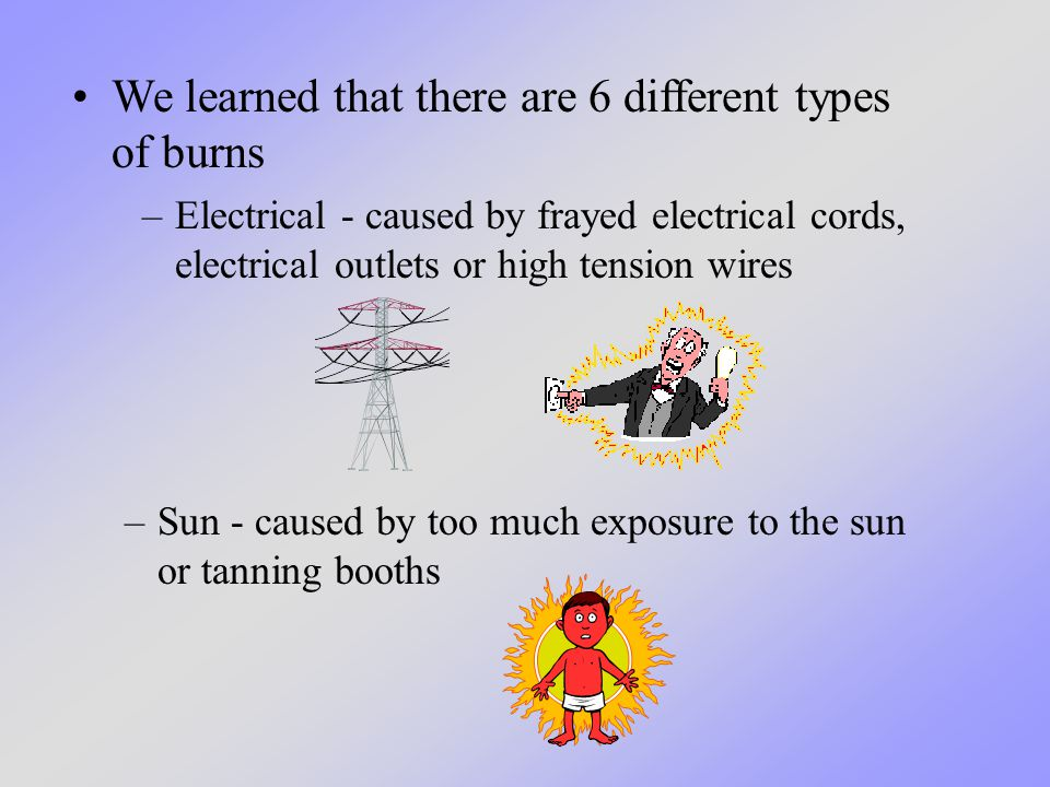 –Electrical - caused by frayed electrical cords, electrical outlets or high tension wires –Sun - caused by too much exposure to the sun or tanning boo