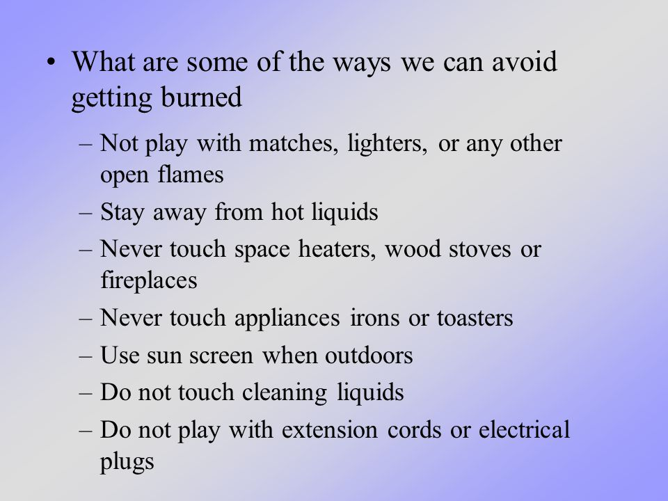 –Not play with matches, lighters, or any other open flames –Stay away from hot liquids –Never touch space heaters, wood stoves or fireplaces –Never touch appliances irons or toasters –Use sun screen when outdoors –Do not touch cleaning liquids –Do not play with extension cords or electrical plugs What are some of the ways we can avoid getting burned