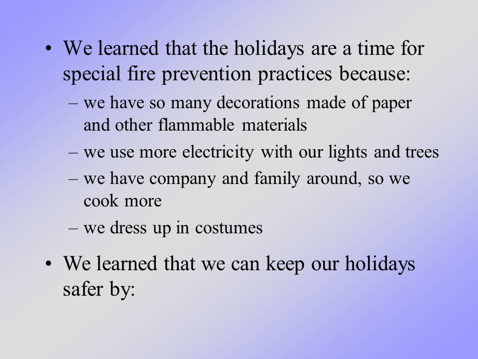 We learned that the holidays are a time for special fire prevention practices because: We learned that we can keep our holidays safer by: –we have so