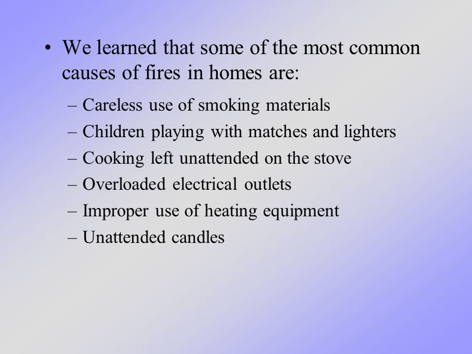 We learned that some of the most common causes of fires in homes are: –Careless use of smoking materials –Children playing with matches and lighters –Cooking left unattended on the stove –Overloaded electrical outlets –Improper use of heating equipment –Unattended candles