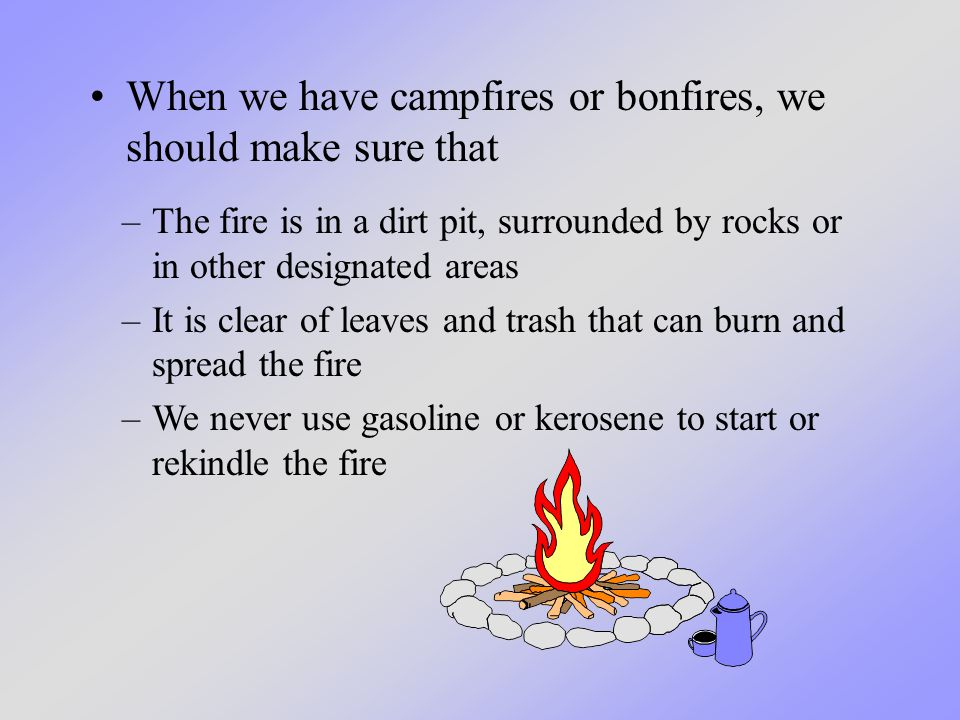 When we have campfires or bonfires, we should make sure that –The fire is in a dirt pit, surrounded by rocks or in other designated areas –It is clear