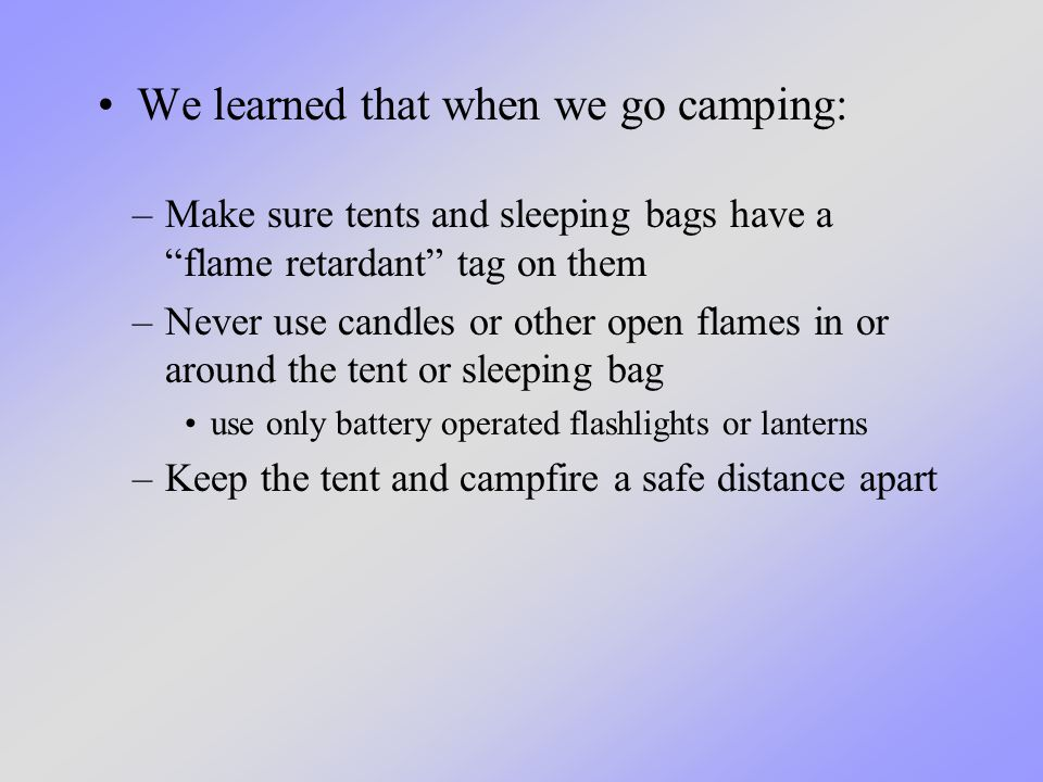 "We learned that when we go camping: –Make sure tents and sleeping bags have a ""flame retardant"" tag on them –Never use candles or other open flames in"