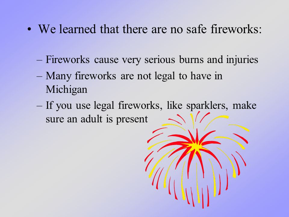 We learned that there are no safe fireworks: –Fireworks cause very serious burns and injuries –Many fireworks are not legal to have in Michigan –If you use legal fireworks, like sparklers, make sure an adult is present