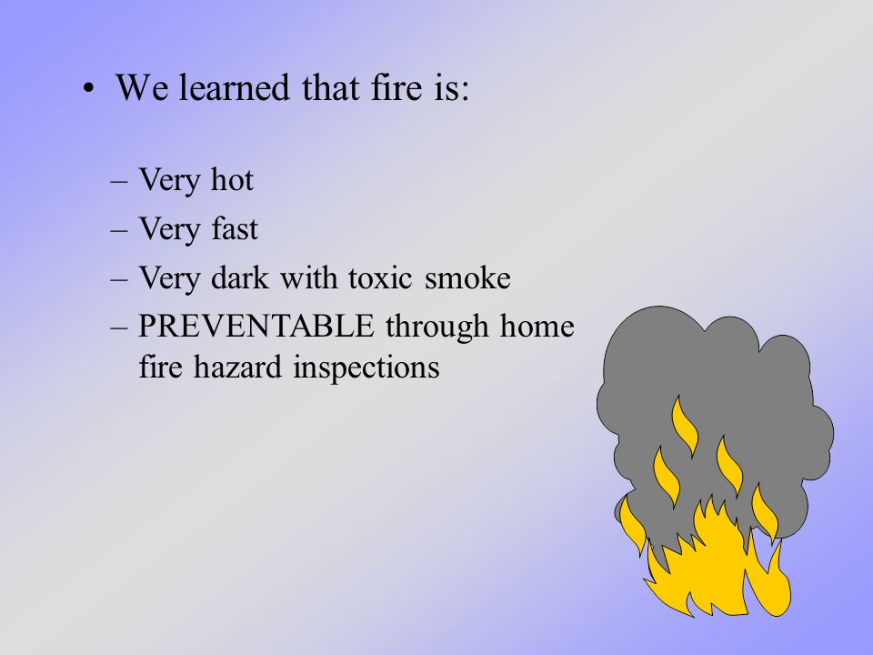 We learned that fire is: –Very hot –Very fast –Very dark with toxic smoke –PREVENTABLE through home fire hazard inspections