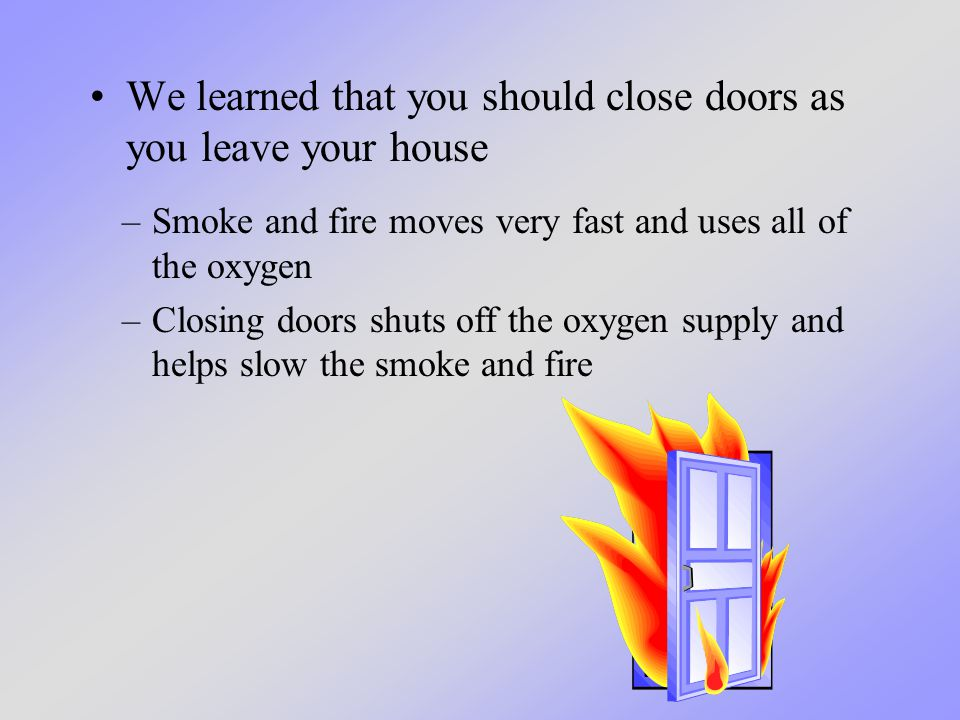 We learned that you should close doors as you leave your house –Smoke and fire moves very fast and uses all of the oxygen –Closing doors shuts off the oxygen supply and helps slow the smoke and fire