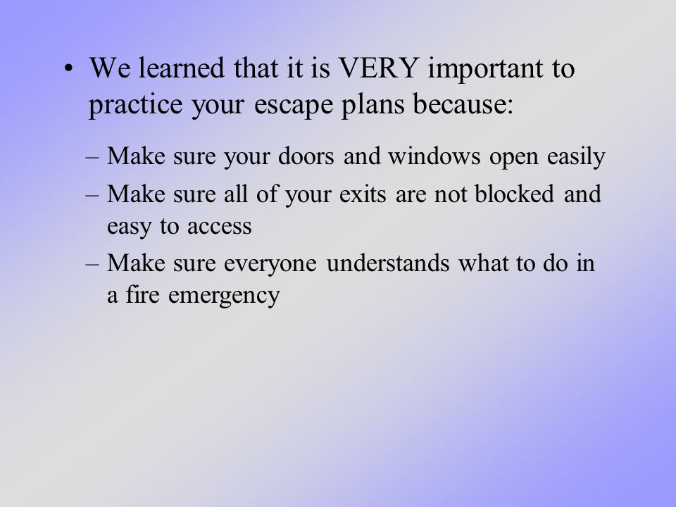 We learned that it is VERY important to practice your escape plans because: –Make sure your doors and windows open easily –Make sure all of your exits are not blocked and easy to access –Make sure everyone understands what to do in a fire emergency