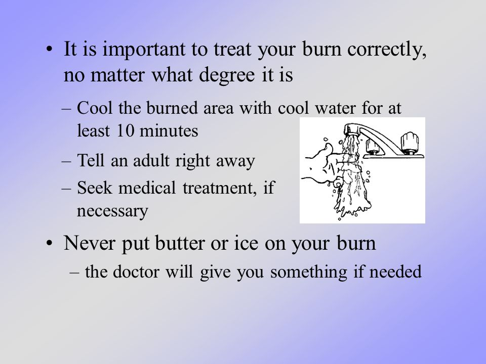 It is important to treat your burn correctly, no matter what degree it is –Cool the burned area with cool water for at least 10 minutes Never put butt