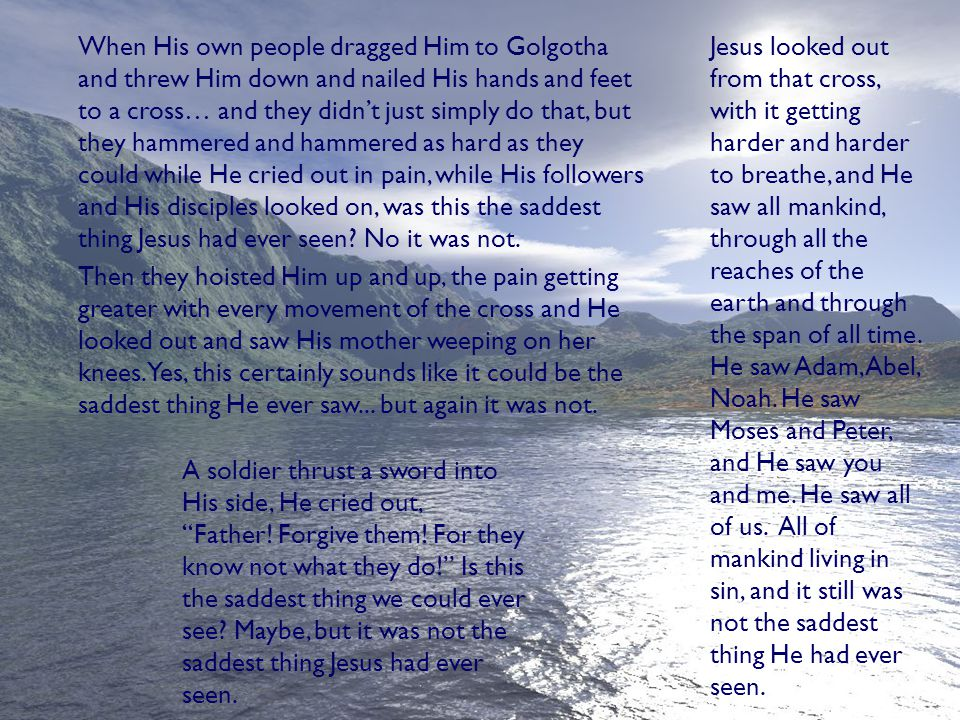 When His own people dragged Him to Golgotha and threw Him down and nailed His hands and feet to a cross… and they didn't just simply do that, but they hammered and hammered as hard as they could while He cried out in pain, while His followers and His disciples looked on, was this the saddest thing Jesus had ever seen.