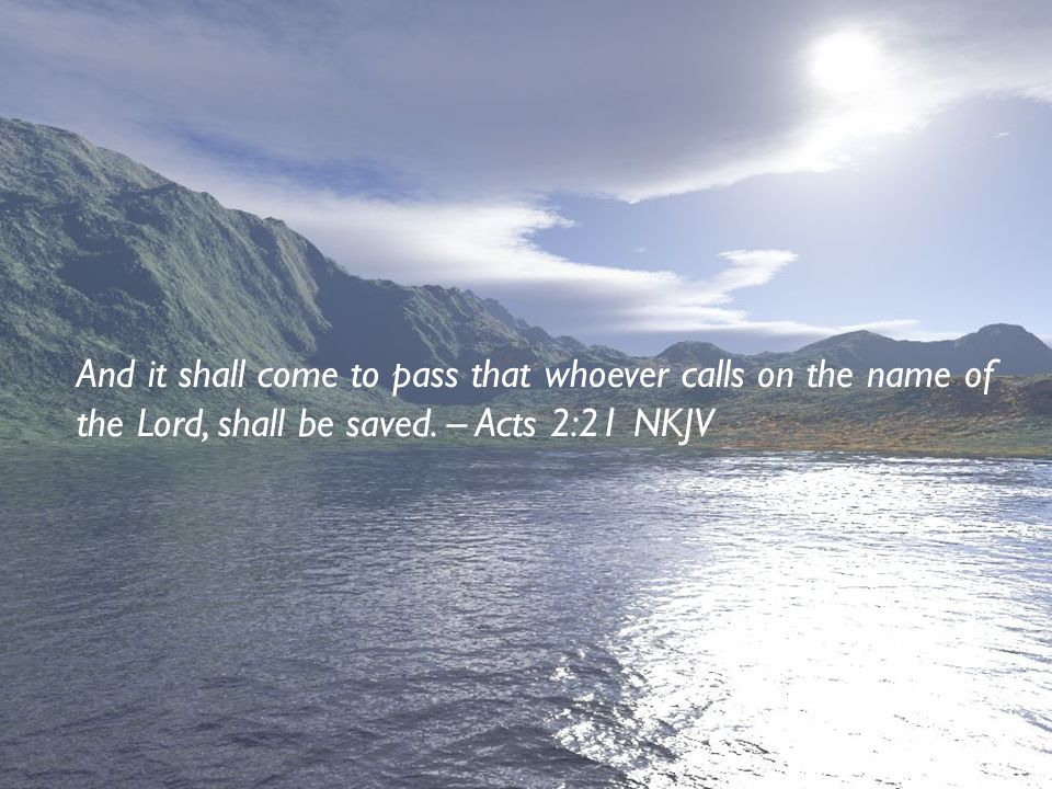 And it shall come to pass that whoever calls on the name of the Lord, shall be saved.