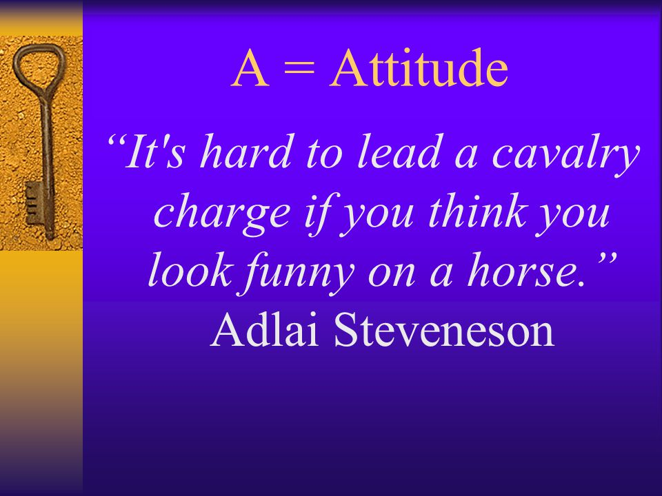 A = Attitude It s hard to lead a cavalry charge if you think you look funny on a horse. Adlai Steveneson