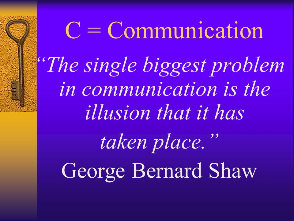 C = Communication The single biggest problem in communication is the illusion that it has taken place. George Bernard Shaw