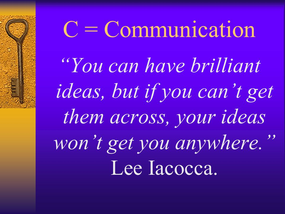 C = Communication You can have brilliant ideas, but if you can't get them across, your ideas won't get you anywhere. Lee Iacocca.