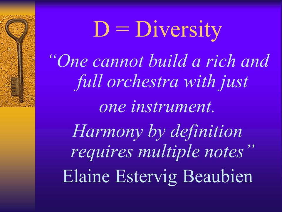 D = Diversity One cannot build a rich and full orchestra with just one instrument.