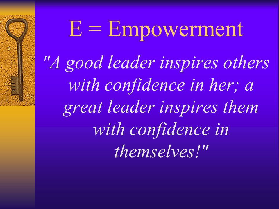 E = Empowerment A good leader inspires others with confidence in her; a great leader inspires them with confidence in themselves!
